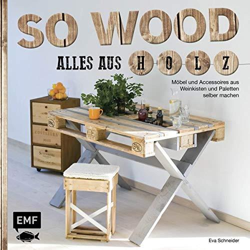So wood – Alles aus Holz: Möbel und Accessoires aus Weinkisten und Paletten selbermachen