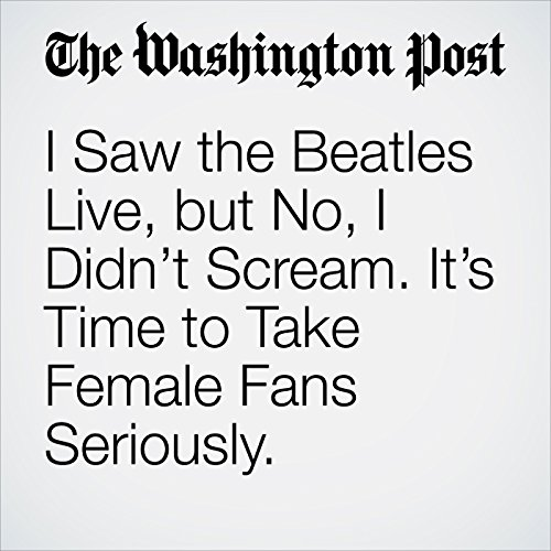 I Saw the Beatles Live, but No, I Didn't Scream. It's Time to Take Female Fans Seriously. copertina