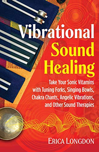 Vibrational Sound Healing: Take Your Sonic Vitamins with Tuning Forks, Singing Bowls, Chakra Chants, Angelic Vibrations, and Other Sound Therapies