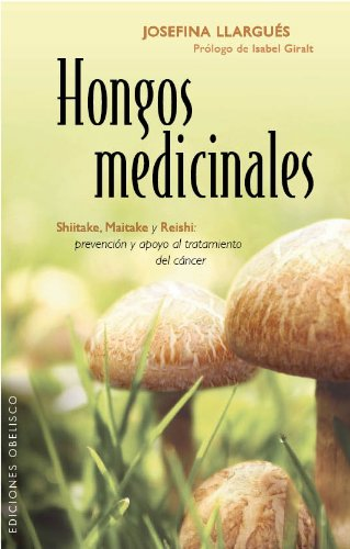 Hongos Medicinales: Shiitake, Maitake y Reishi- Prevencion y Apoyo al Tratamiento del Cancer (Salud Y Vida Natural)