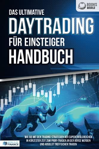Das ultimative DAYTRADING FÜR EINSTEIGER Handbuch: Wie Sie mit den Trading-Strategien der Supererfolgreichen in kürzester Zeit zum Profi-Trader an der Börse werden und absolut treffsicher traden