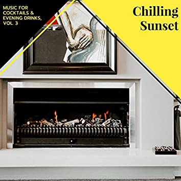 Chilling Sunset - Music For Cocktails & Evening Drinks, Vol. 3