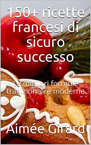 150+ ricette francesi di sicuro successo: Le migliori formule tradizionali e moderne
