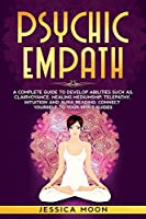Psychic Empath: A Complete Guide to Develop Abilities Such as, Clairvoyance, Healing Mediumship, Telepathy, Intuition and Aura Reading: Connect yourself to Your Spirit Guides