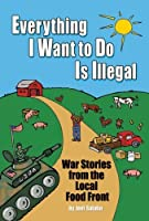 Everything I Want To Do Is Illegal: War Stories from the Local Food Front by Joel Salatin(2007-09-17)