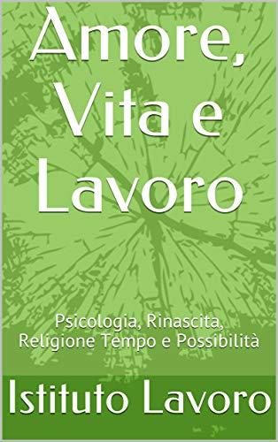 Amore, Vita e Lavoro: Psicologia, Rinascita, Religione Tempo e Possibilità