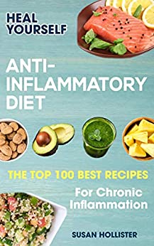 Anti-Inflammatory Diet: Heal Yourself: The Top 100 Best Recipes For Chronic Inflammation (All Natural Solutions For Healing Inflammation Along With Anti Inflammatory Cookbook and Recipes 1) by [Susan Hollister]