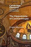 The Hippodrome of Constantinople (Elements in the History of Constantinople)