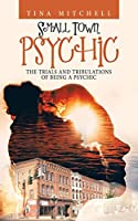 Small Town Psychic: The Trials and Tribulations of Being a Psychic