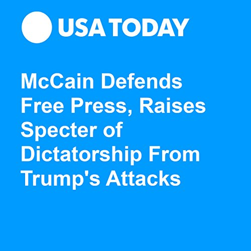 McCain Defends Free Press, Raises Specter of Dictatorship From Trump's Attacks audiobook cover art