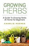 Growing Herbs at Home: A Guide to Growing Herbs at Home for Beginners (Herb...