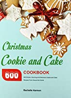 Christmas Cookie and Cake Cookbook: 600 Simple, Stunning and Delicious Cookie and Cake Recipes From Around the World