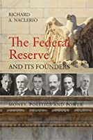 The Federal Reserve and Its Founders: Money, Politics and Power