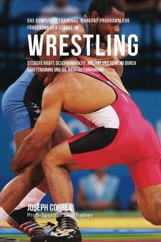 Das komplette Trainings-Workout-Programm zur Forderung der Starke im Wrestling: Steigere Kraft, Geschwindigkeit, Agilitat und Abwehr durch Krafttraining und die richtige Ernahrung