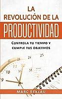 La Revolución de la Productividad: Controla tu tiempo y cumple tus objetivos (Hábitos Que Cambiarán Tu Vida)