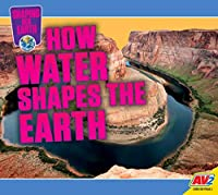 How Water Shapes the Earth (Shaping Our Earth)