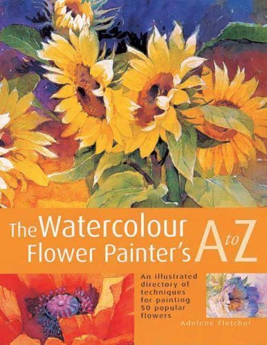 The Watercolour Flower Painter's A to Z: An Illustrated Directory of Techniques for Painting 50 Popular Flowers by Adelene Fletcher (2005) Paperback