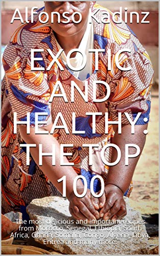 Exotic and healthy: The top 100: The most delicious and important recipes from Morocco, Senegal, Ethiopia, South Africa, Ghana, Somalia, Congo, Algeria, Libya, Eritrea and many more. (English Edition)