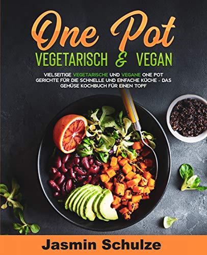 One Pot vegetarisch & vegan: Vielseitige vegetarische und vegane One Pot Gerichte für die schnelle und einfache Küche -Das Gemüse Kochbuch für einen Topf-