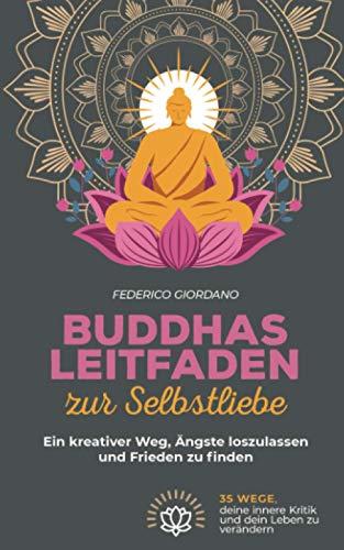 Buddhas Leitfaden zur Selbstliebe: Ein kreativer Weg, Ängste loszulassen und Frieden zu finden