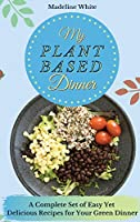 My Plant-Based Dinner: A Complete Set of Easy Yet Delicious Recipes for Your Green Dinner
