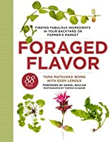 Foraged Flavor: Finding Fabulous Ingredients in Your Backyard or Farmer's Market, with 88 Recipes: A Cookbook