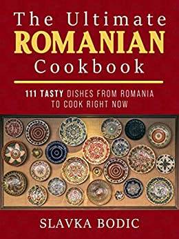 The Ultimate Romanian Cookbook: 111 tasty dishes from Romania to cook right now (Balkan food Book 7) by [Slavka Bodic]