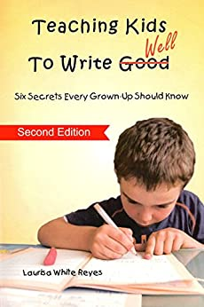 Teaching Kids To Write Well: 6 Secrets Every Grown-Up Should Know by [Laurisa Reyes]