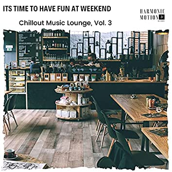 Its Time To Have Fun At Weekend - Chillout Music Lounge, Vol. 3