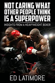 Not Caring What Other People Think Is a Super Power: Insights From A Heavyweight Boxer by [Ed Latimore]