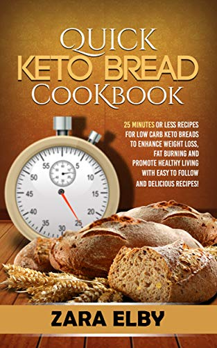 Quick Keto Bread Cookbook: 25 Minutes Or Less Recipes for Low Carb Keto Breads to Enhance Weight Loss, Fat Burning and Promote Healthy Living with Easy ... and Delicious Recipes! (English Edition)