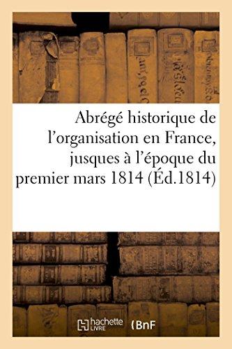 Abrégé historique de l'organisation en France, jusques à l'époque du premier mars 1814: des trente-trois degrés du rit écossais ancien et accepté (Histoire)