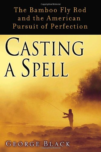 Casting a Spell: The Bamboo Fly Rod and the American Pursuit of Perfection