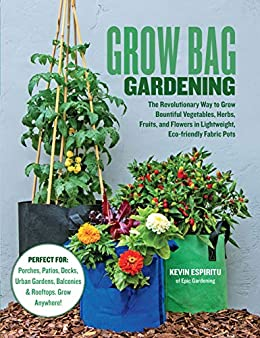 Grow Bag Gardening: The Revolutionary Way to Grow Bountiful Vegetables, Herbs, Fruits, and Flowers in Lightweight, Eco-friendly Fabric Pots - Perfect For: ... Balconies & Rooftops. Grow Anywhere! by [Kevin Espiritu]