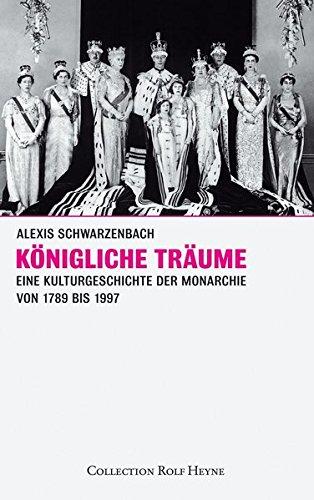Königliche Träume. Eine Kulturgeschichte der Monarchie 1789-1997