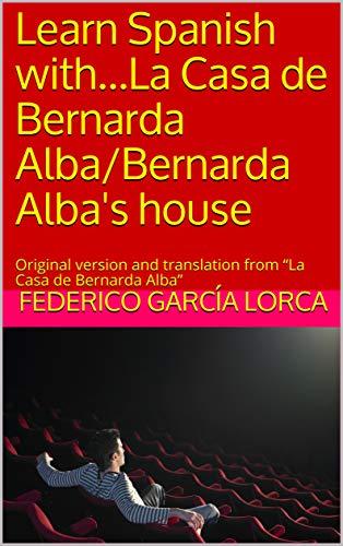 "Learn Spanish with...La Casa de Bernarda Alba/Bernarda Alba's house: Original version and translation from ""La Casa de Bernarda Alba"" (English Edition)"
