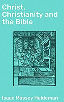 Christ, Christianity and the Bible by [Isaac Massey Haldeman]