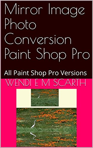 Mirror Image Photo Conversion Paint Shop Pro: All Paint Shop Pro Versions (Paint Shop Pro Made Easy Book 336) (English Edition)