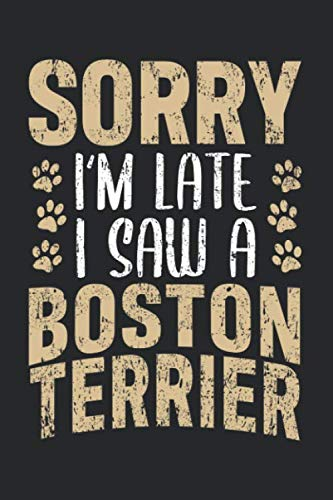 Sorry I'm Late I Saw A Boston Terrier: Dog Notebook for a Dog Dad, Dog Mom, Breeder, Veterinarian [Blank]