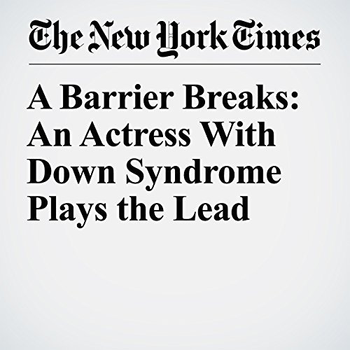 A Barrier Breaks: An Actress With Down Syndrome Plays the Lead copertina