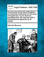 The Sources of the Law of England: An Historical Introduction to the Study of English Law / By H. Brunner; Translated from the German with a Bibliographical Appendix by W. Hastie.