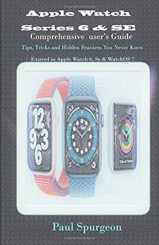 Apple Watch Series 6 & SE Comprehensive user's Guide: Tips, Tricks and Hidden Features You Never Knew Existed in Apple Watch 6, Se & WatchOS 7