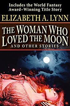 The Woman Who Loved the Moon: And Other Stories by [Elizabeth A. Lynn]