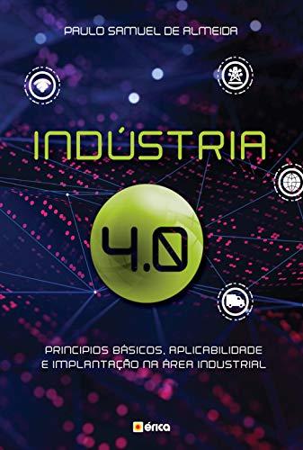 Indústria 4.0: Princípios básicos, aplicabilidade e implantação na área Industrial