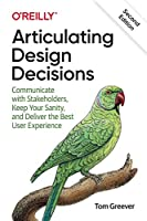 Articulating Design Decisions: Communicate with Stakeholders, Keep Your Sanity, and Deliver the Best User Experience Front Cover