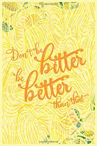 Don't be bitter, be better than that: Motivational Lined Journal, 6' x 9' 120 Pages Ruled Notebook, Diary or Planner for College Student, Travel, Gift Idea, Dream and Events