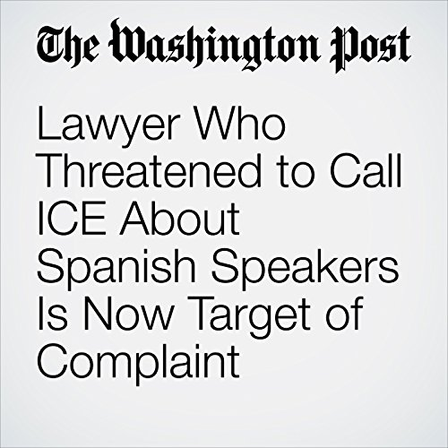 Lawyer Who Threatened to Call ICE About Spanish Speakers Is Now Target of Complaint copertina