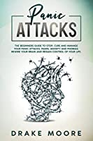 Panic Attacks: The Beginners Guide To Stop, Cure And Manage Your Panic Attacks, Fears, Anxiety And Phobias. Rewire Your Brain And Regain Control Of Your Life