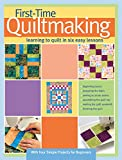 First-Time Quiltmaking: Learning to Quilt in Six Easy Lessons (Landauer) Step-by-Step Beginner's Quilting Guide with Easy-to-Follow Instructions, Color Photos, and 4 Starting Quilt Patterns