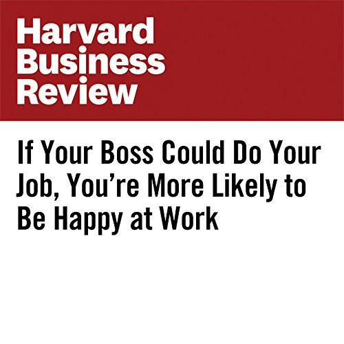 If Your Boss Could Do Your Job, You're More Likely to Be Happy at Work cover art